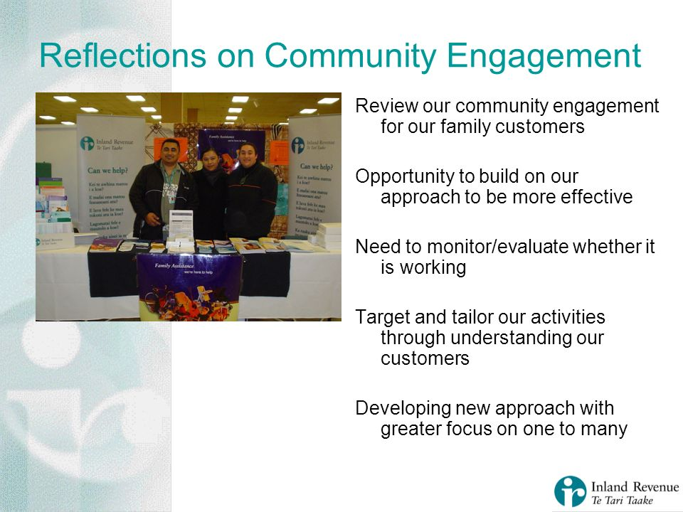 Reflections on Community Engagement Review our community engagement for our family customers Opportunity to build on our approach to be more effective Need to monitor/evaluate whether it is working Target and tailor our activities through understanding our customers Developing new approach with greater focus on one to many