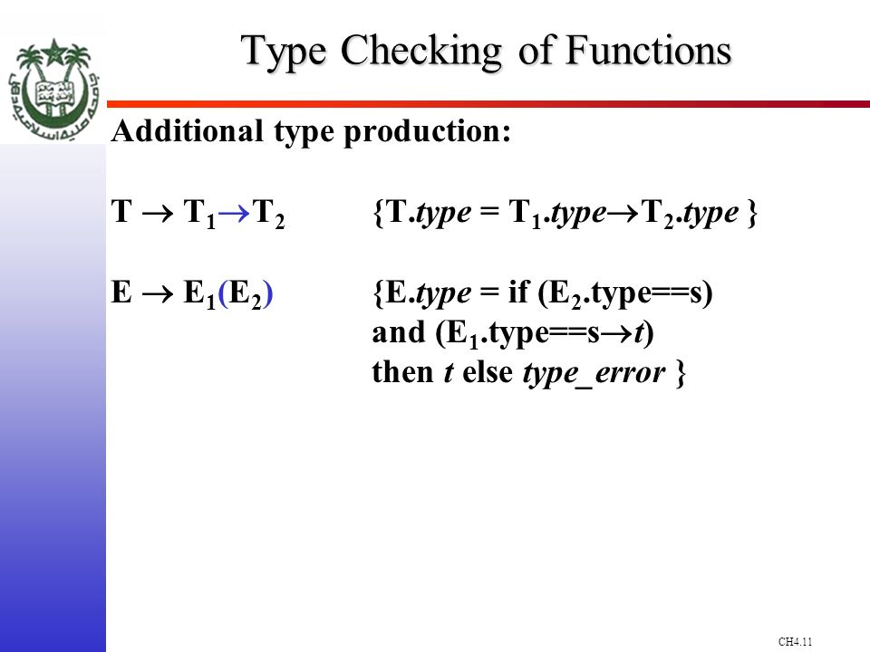 CH4.11 Type Checking of Functions Additional type production: T T 1 T 2 {T.type = T 1.type T 2.type } E E 1 (E 2 ) {E.type = if (E 2.type==s) and (E 1.type==s t) then t else type_error }