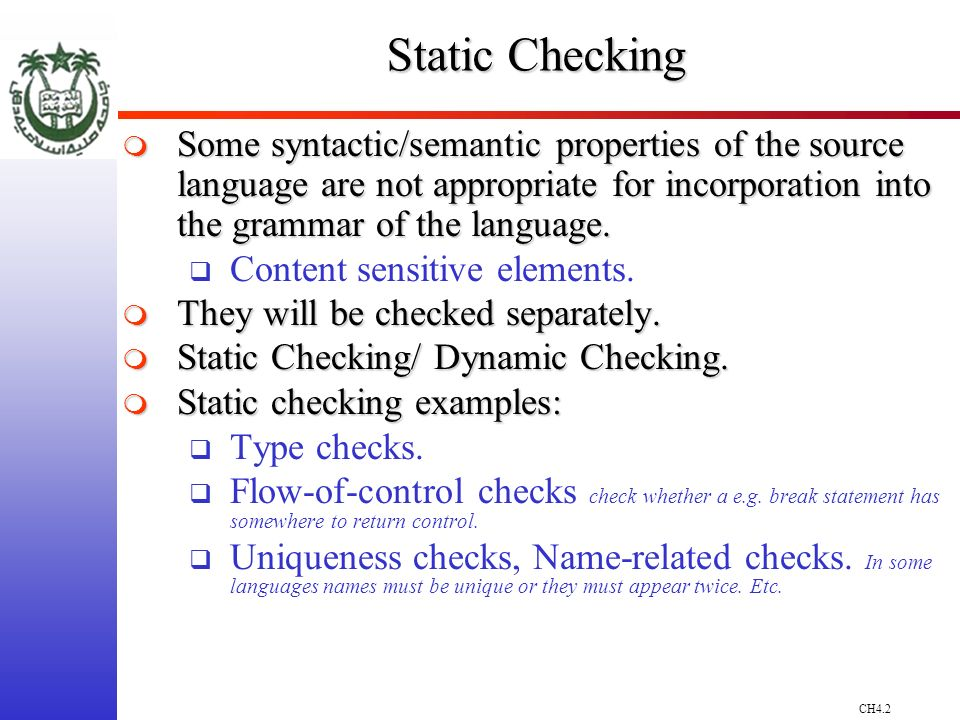 CH4.2 Static Checking Some syntactic/semantic properties of the source language are not appropriate for incorporation into the grammar of the language.