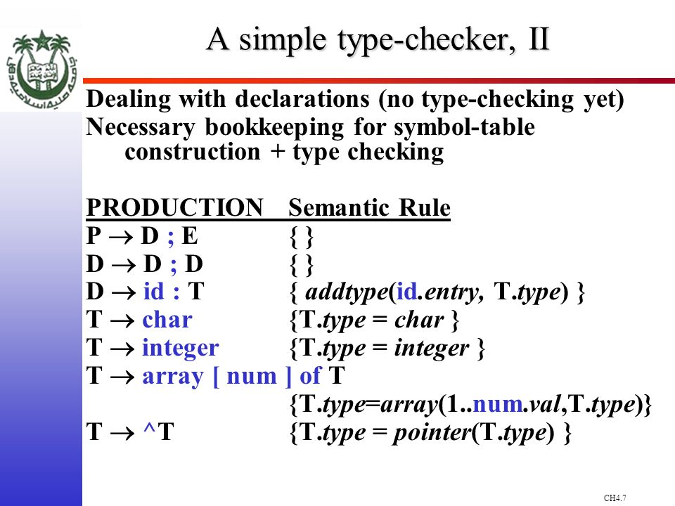 CH4.7 A simple type-checker, II Dealing with declarations (no type-checking yet) Necessary bookkeeping for symbol-table construction + type checking PRODUCTIONSemantic Rule P D ; E{ } D D ; D{ } D id : T{ addtype(id.entry, T.type) } T char{T.type = char } T integer {T.type = integer } T array [ num ] of T {T.type=array(1..num.val,T.type)} T ^T {T.type = pointer(T.type) }