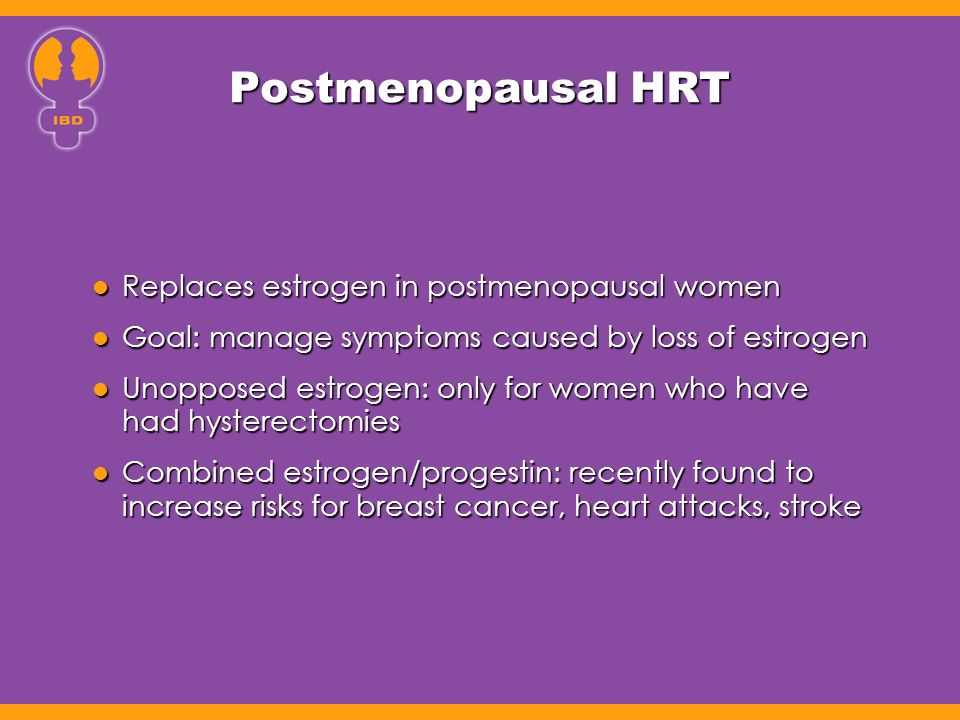 Postmenopausal HRT Replaces estrogen in postmenopausal women Replaces estrogen in postmenopausal women Goal: manage symptoms caused by loss of estrogen Goal: manage symptoms caused by loss of estrogen Unopposed estrogen: only for women who have had hysterectomies Unopposed estrogen: only for women who have had hysterectomies Combined estrogen/progestin: recently found to increase risks for breast cancer, heart attacks, stroke Combined estrogen/progestin: recently found to increase risks for breast cancer, heart attacks, stroke