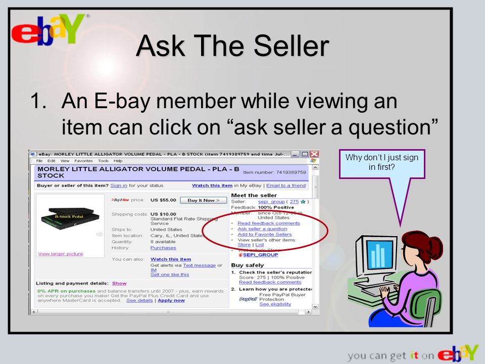Ask The Seller 1.An E-bay member while viewing an item can click on ask seller a question Why dont I just sign in first