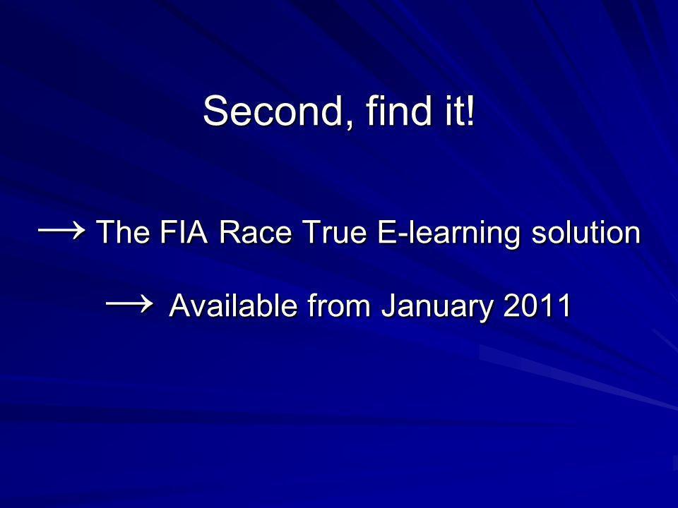 Second, find it! The FIA Race True E-learning solution The FIA Race True E-learning solution Available from January 2011 Available from January 2011