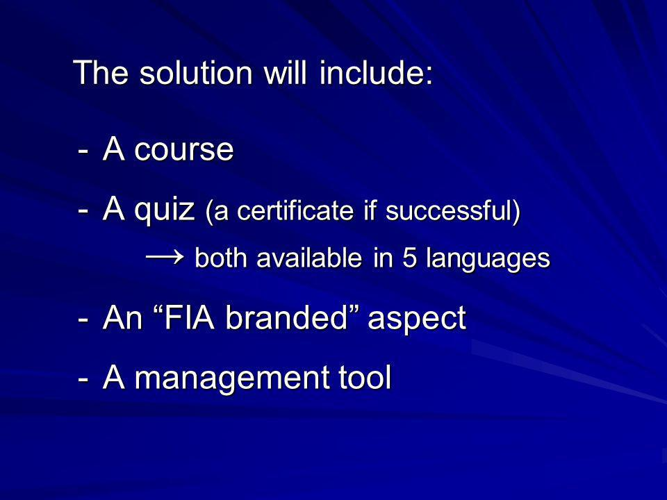 The solution will include: -A course -A quiz (a certificate if successful) both available in 5 languages both available in 5 languages -An FIA branded