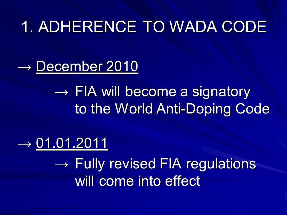 1. ADHERENCE TO WADA CODE December 2010 December 2010 FIA will become a signatory to the World Anti-Doping Code FIA will become a signatory to the Wor
