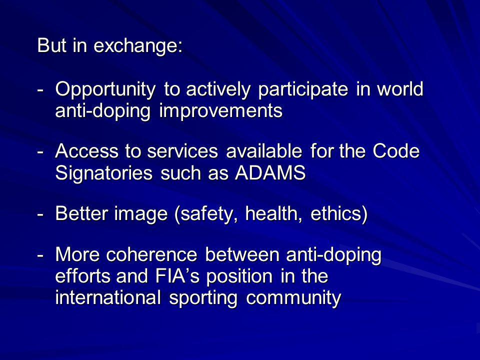 But in exchange: -Opportunity to actively participate in world anti-doping improvements -Access to services available for the Code Signatories such as ADAMS -Better image (safety, health, ethics) -More coherence between anti-doping efforts and FIAs position in the international sporting community