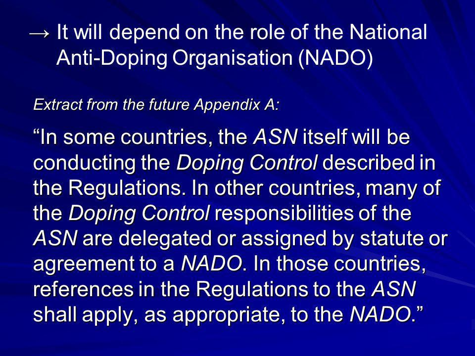 It will depend on the role of the National Anti-Doping Organisation (NADO) Extract from the future Appendix A: In some countries, the ASN itself will be conducting the Doping Control described in the Regulations.