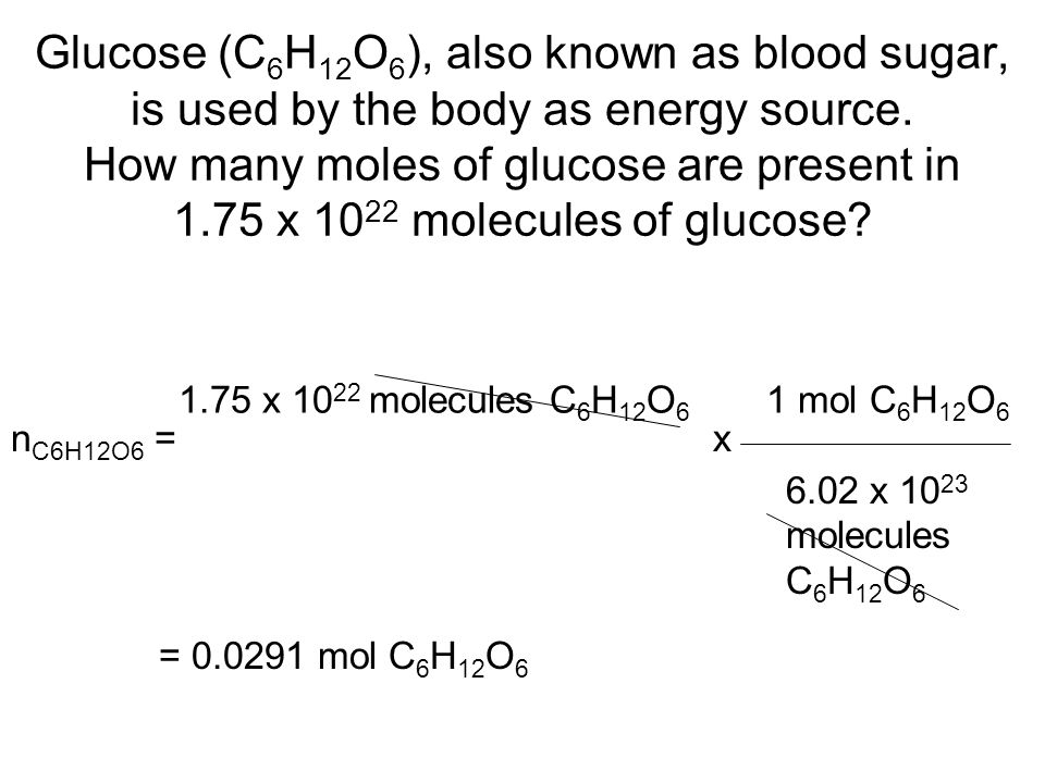 Glucose (C 6 H 12 O 6 ), also known as blood sugar, is used by the body as energy source.