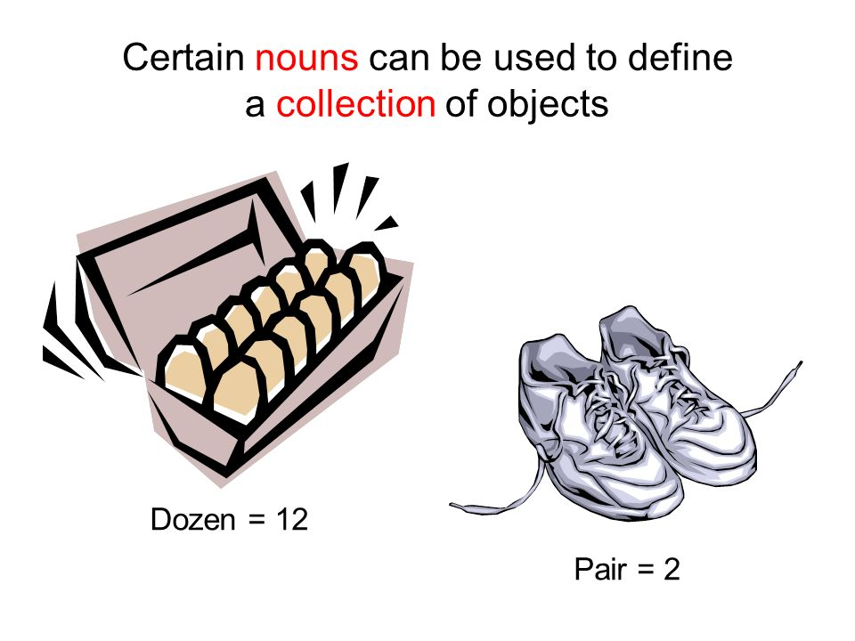 Dozen = 12 Pair = 2 Certain nouns can be used to define a collection of objects