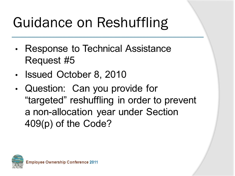 Employee Ownership Conference 2011 Response to Technical Assistance Request #5 Issued October 8, 2010 Question: Can you provide for targeted reshuffling in order to prevent a non-allocation year under Section 409(p) of the Code.