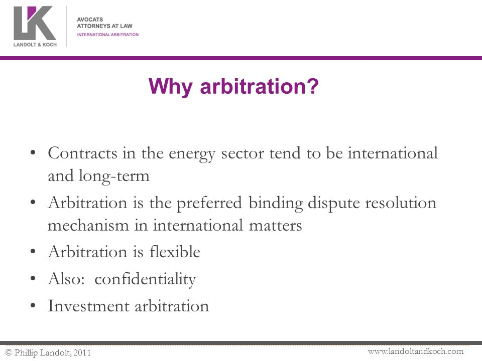 www.landoltandkoch.com © Phillip Landolt, 2011 Why arbitration? Contracts in the energy sector tend to be international and long-term Arbitration is t