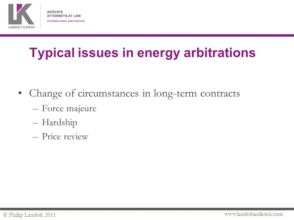 www.landoltandkoch.com © Phillip Landolt, 2011 Typical issues in energy arbitrations Change of circumstances in long-term contracts –Force majeure –Hardship –Price review