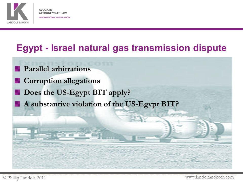 www.landoltandkoch.com © Phillip Landolt, 2011 Egypt - Israel natural gas transmission dispute Parallel arbitrations Corruption allegations Does the US-Egypt BIT apply.