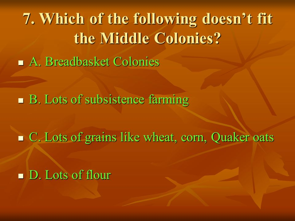 7. Which of the following doesnt fit the Middle Colonies? A. Breadbasket Colonies A. Breadbasket Colonies B. Lots of subsistence farming B. Lots of su