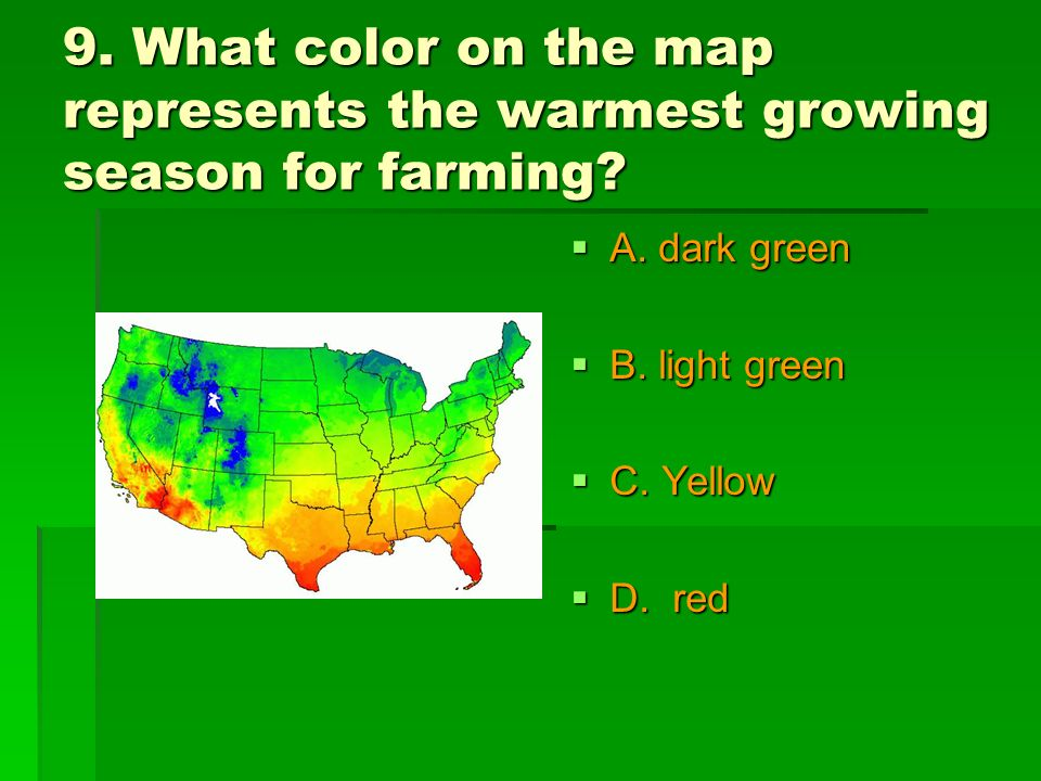 9. What color on the map represents the warmest growing season for farming? A. dark green A. dark green B. light green B. light green C. Yellow C. Yel