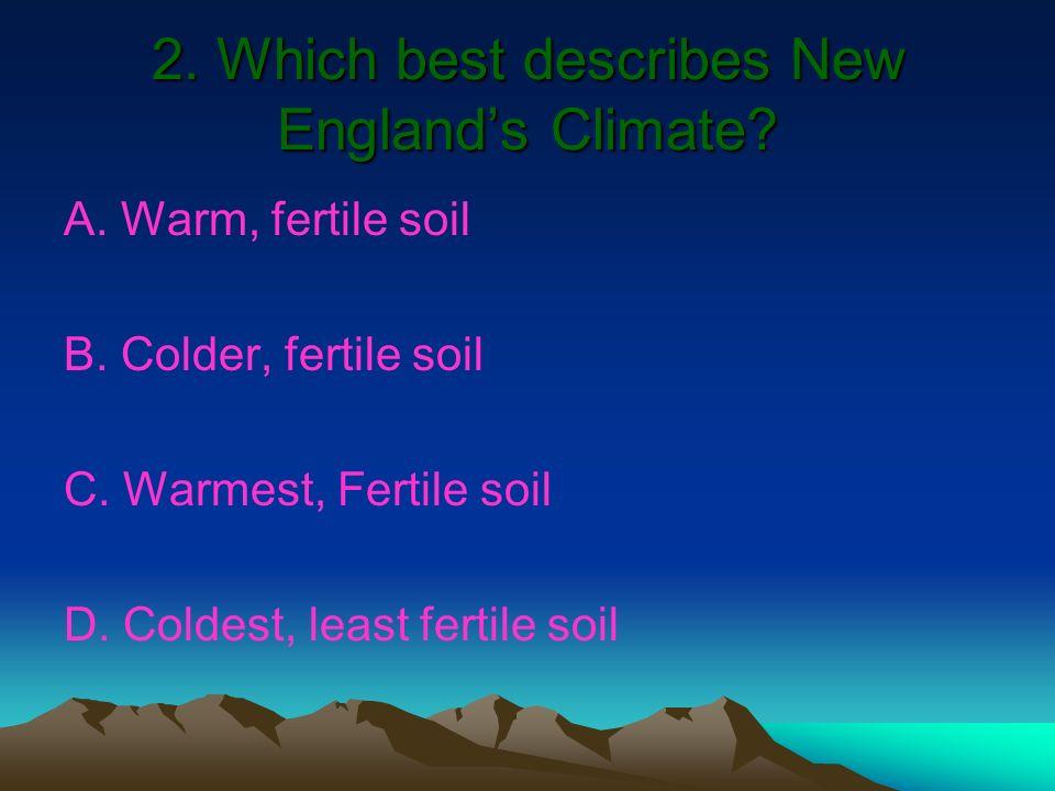 2. Which best describes New Englands Climate? A. Warm, fertile soil B. Colder, fertile soil C. Warmest, Fertile soil D. Coldest, least fertile soil