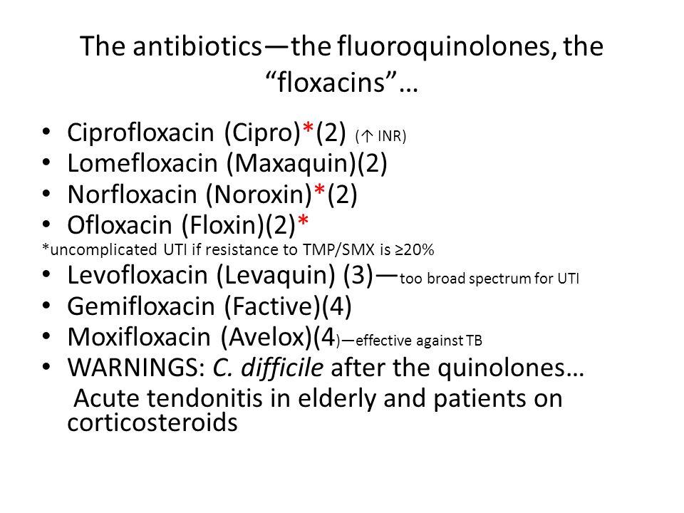 The antibioticsthe fluoroquinolones, the floxacins… Ciprofloxacin (Cipro)*(2) ( INR) Lomefloxacin (Maxaquin)(2) Norfloxacin (Noroxin)*(2) Ofloxacin (F