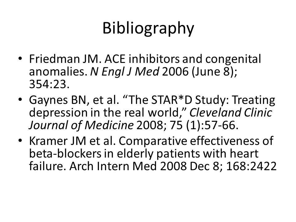 Bibliography Friedman JM. ACE inhibitors and congenital anomalies. N Engl J Med 2006 (June 8); 354:23. Gaynes BN, et al. The STAR*D Study: Treating de