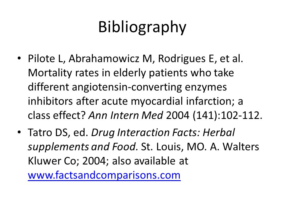 Bibliography Pilote L, Abrahamowicz M, Rodrigues E, et al. Mortality rates in elderly patients who take different angiotensin-converting enzymes inhib