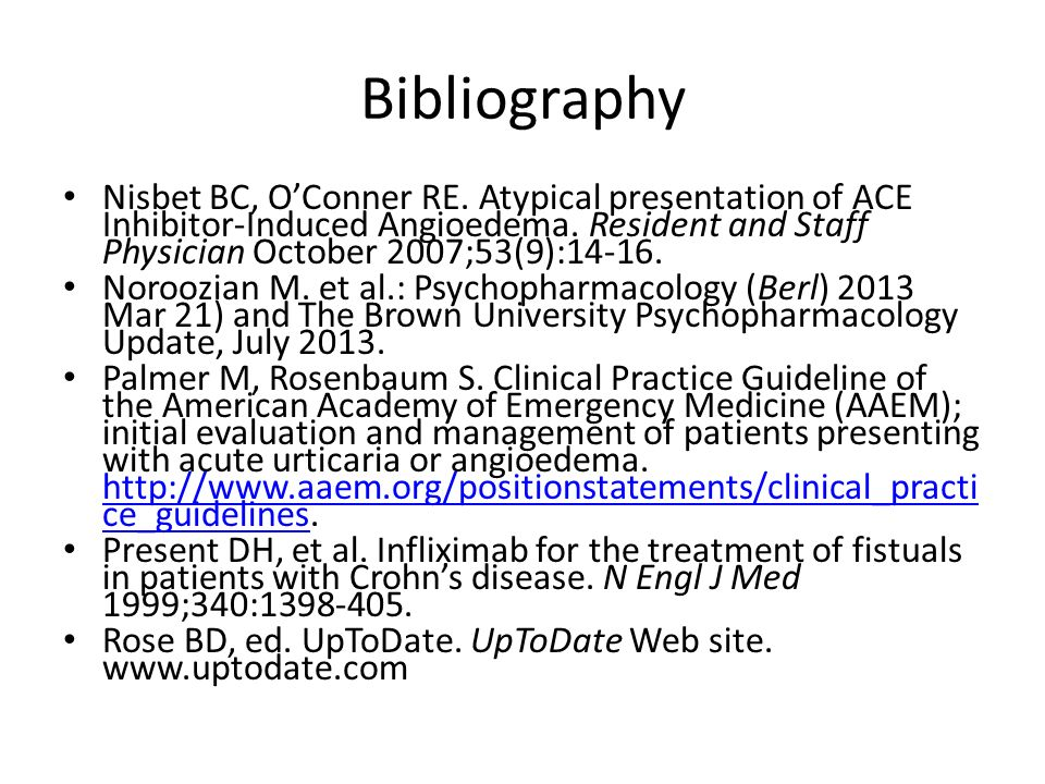 Bibliography Nisbet BC, OConner RE. Atypical presentation of ACE Inhibitor-Induced Angioedema. Resident and Staff Physician October 2007;53(9):14-16.