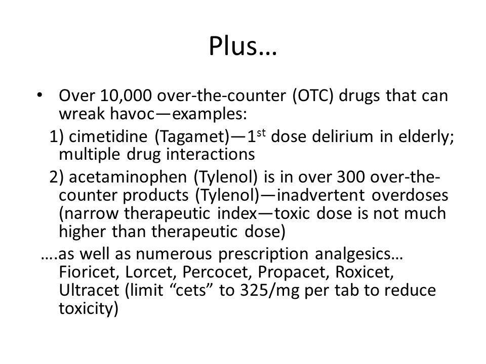 Plus… Over 10,000 over-the-counter (OTC) drugs that can wreak havocexamples: 1) cimetidine (Tagamet)1 st dose delirium in elderly; multiple drug inter