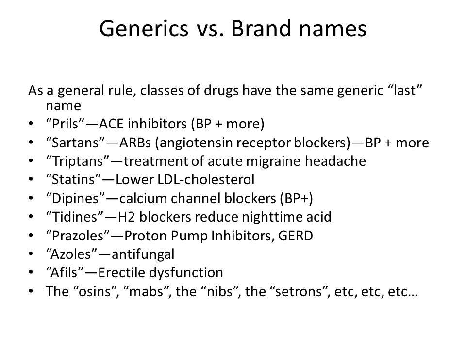 Generics vs. Brand names As a general rule, classes of drugs have the same generic last name PrilsACE inhibitors (BP + more) SartansARBs (angiotensin