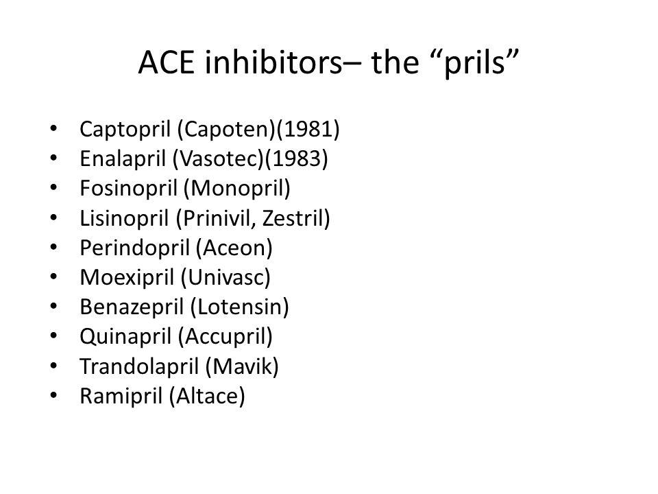 ACE inhibitors– the prils Captopril (Capoten)(1981) Enalapril (Vasotec)(1983) Fosinopril (Monopril) Lisinopril (Prinivil, Zestril) Perindopril (Aceon)