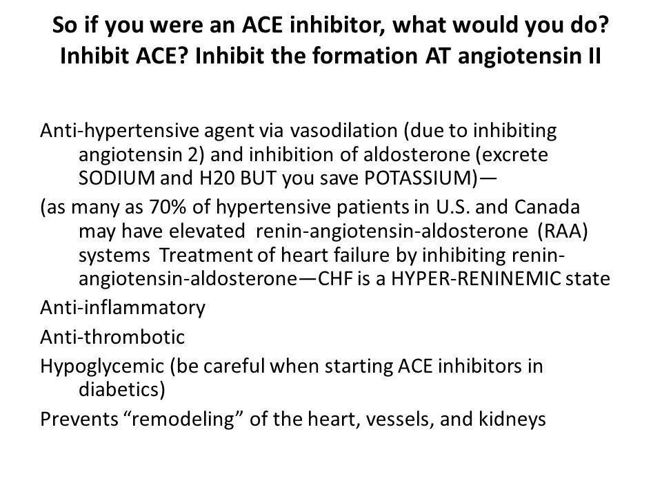 So if you were an ACE inhibitor, what would you do? Inhibit ACE? Inhibit the formation AT angiotensin II Anti-hypertensive agent via vasodilation (due