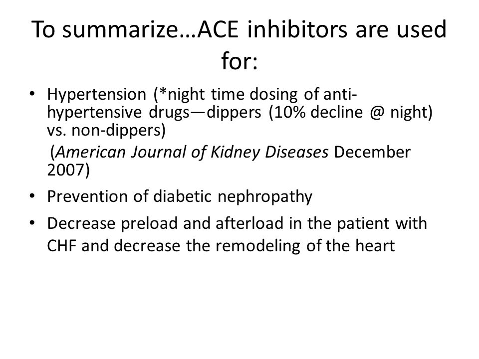 To summarize…ACE inhibitors are used for: Hypertension (*night time dosing of anti- hypertensive drugsdippers (10% decline @ night) vs. non-dippers) (