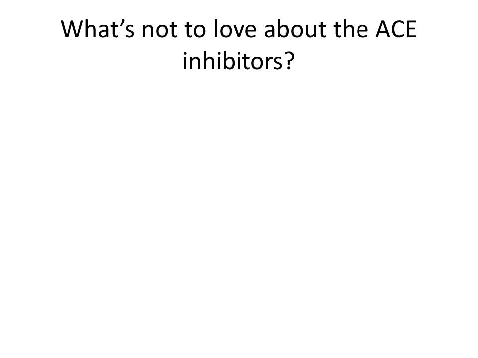 Whats not to love about the ACE inhibitors?