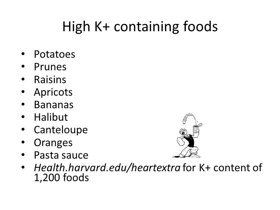 High K+ containing foods Potatoes Prunes Raisins Apricots Bananas Halibut Canteloupe Oranges Pasta sauce Health.harvard.edu/heartextra for K+ content
