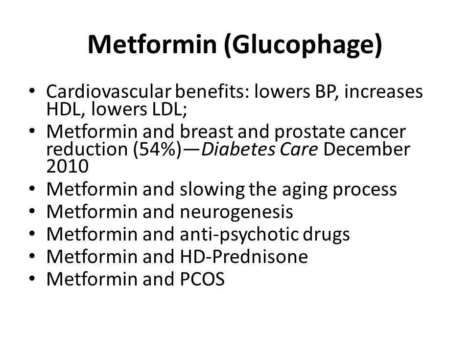 Metformin (Glucophage) Cardiovascular benefits: lowers BP, increases HDL, lowers LDL; Metformin and breast and prostate cancer reduction (54%)Diabetes