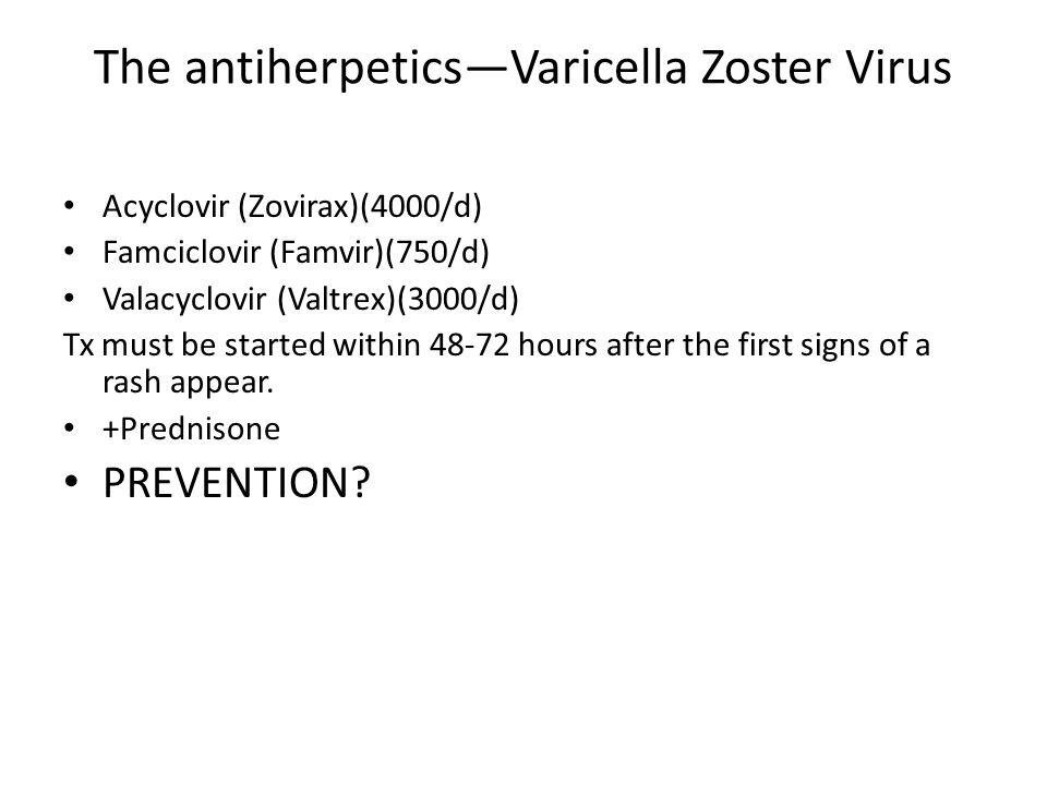 The antiherpeticsVaricella Zoster Virus Acyclovir (Zovirax)(4000/d) Famciclovir (Famvir)(750/d) Valacyclovir (Valtrex)(3000/d) Tx must be started with