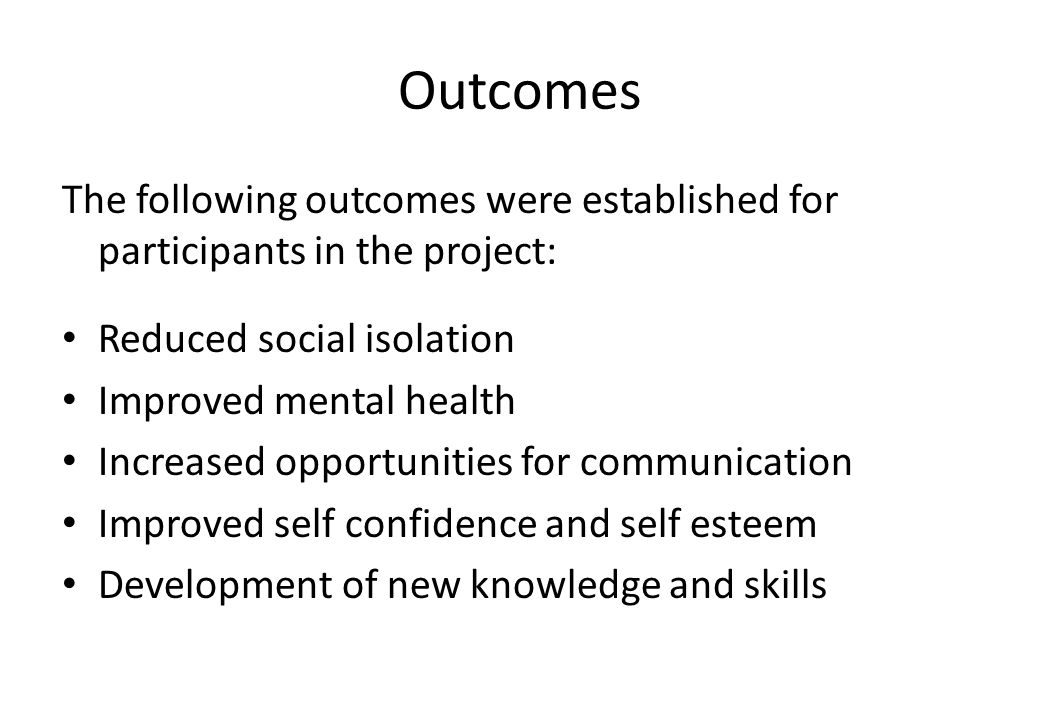 Outcomes The following outcomes were established for participants in the project: Reduced social isolation Improved mental health Increased opportunities for communication Improved self confidence and self esteem Development of new knowledge and skills