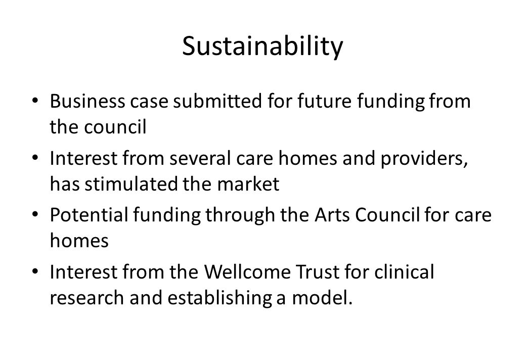 Sustainability Business case submitted for future funding from the council Interest from several care homes and providers, has stimulated the market Potential funding through the Arts Council for care homes Interest from the Wellcome Trust for clinical research and establishing a model.