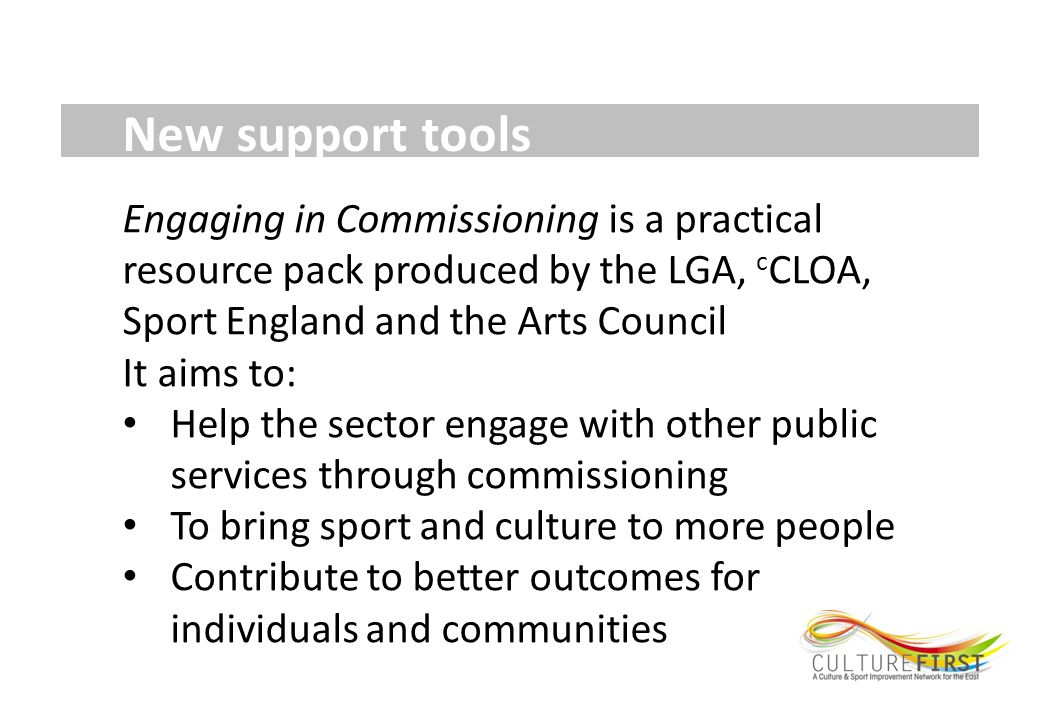 New support tools Engaging in Commissioning is a practical resource pack produced by the LGA, c CLOA, Sport England and the Arts Council It aims to: Help the sector engage with other public services through commissioning To bring sport and culture to more people Contribute to better outcomes for individuals and communities