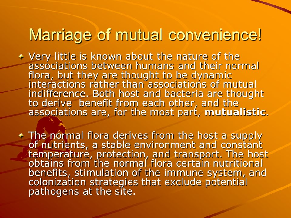 Marriage of mutual convenience! Very little is known about the nature of the associations between humans and their normal flora, but they are thought