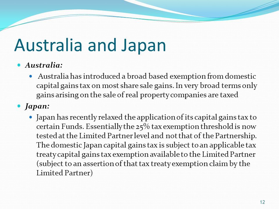 Australia and Japan Australia: Australia has introduced a broad based exemption from domestic capital gains tax on most share sale gains.