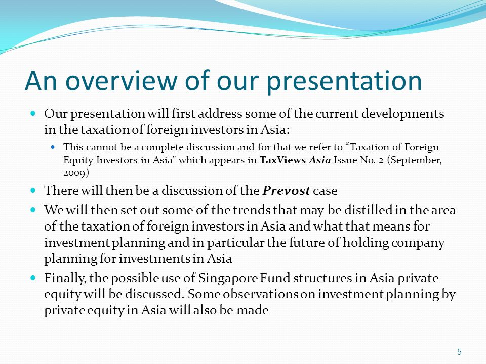 An overview of our presentation Our presentation will first address some of the current developments in the taxation of foreign investors in Asia: This cannot be a complete discussion and for that we refer to Taxation of Foreign Equity Investors in Asia which appears in TaxViews Asia Issue No.