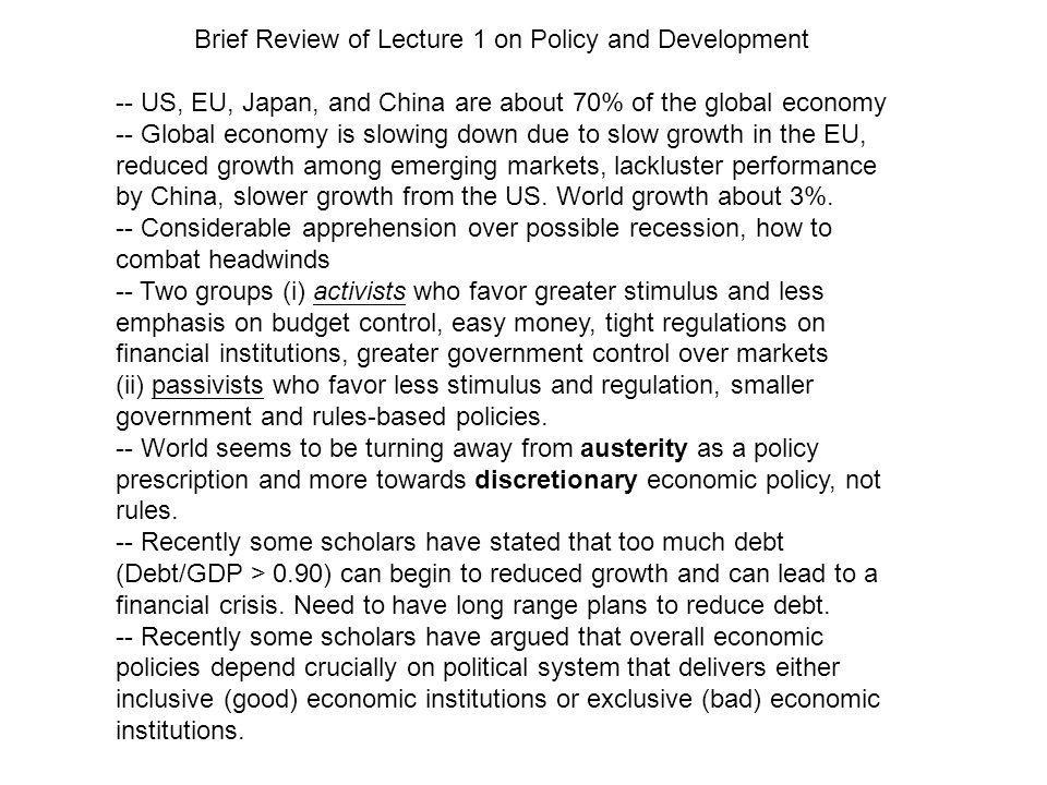 Brief Review of Lecture 1 on Policy and Development -- US, EU, Japan, and China are about 70% of the global economy -- Global economy is slowing down due to slow growth in the EU, reduced growth among emerging markets, lackluster performance by China, slower growth from the US.