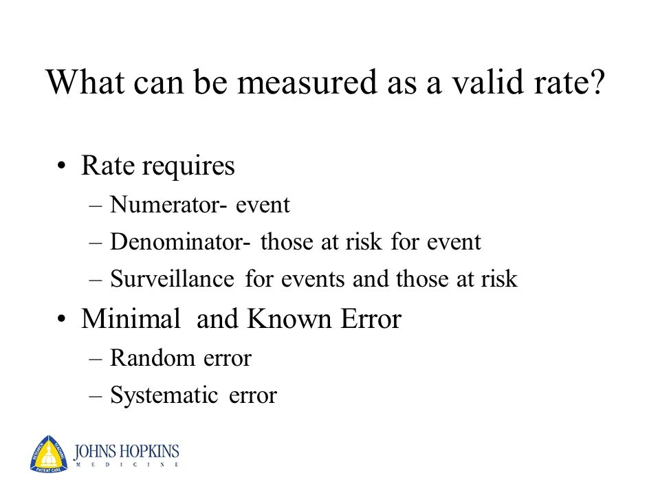 What can be measured as a valid rate? Rate requires –Numerator- event –Denominator- those at risk for event –Surveillance for events and those at risk