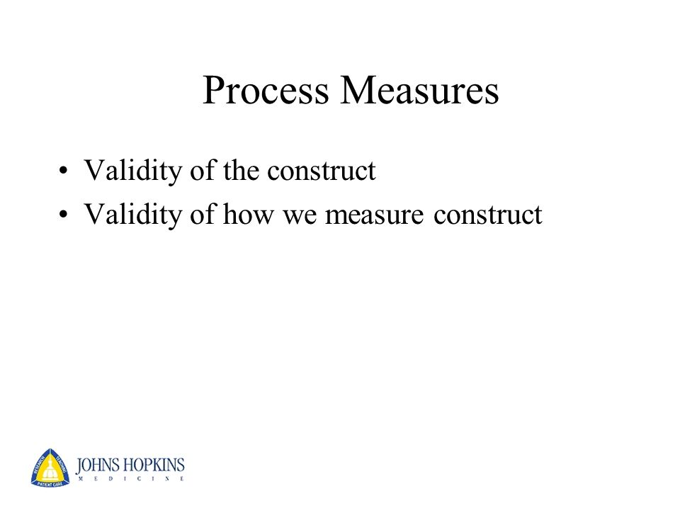 Process Measures Validity of the construct Validity of how we measure construct