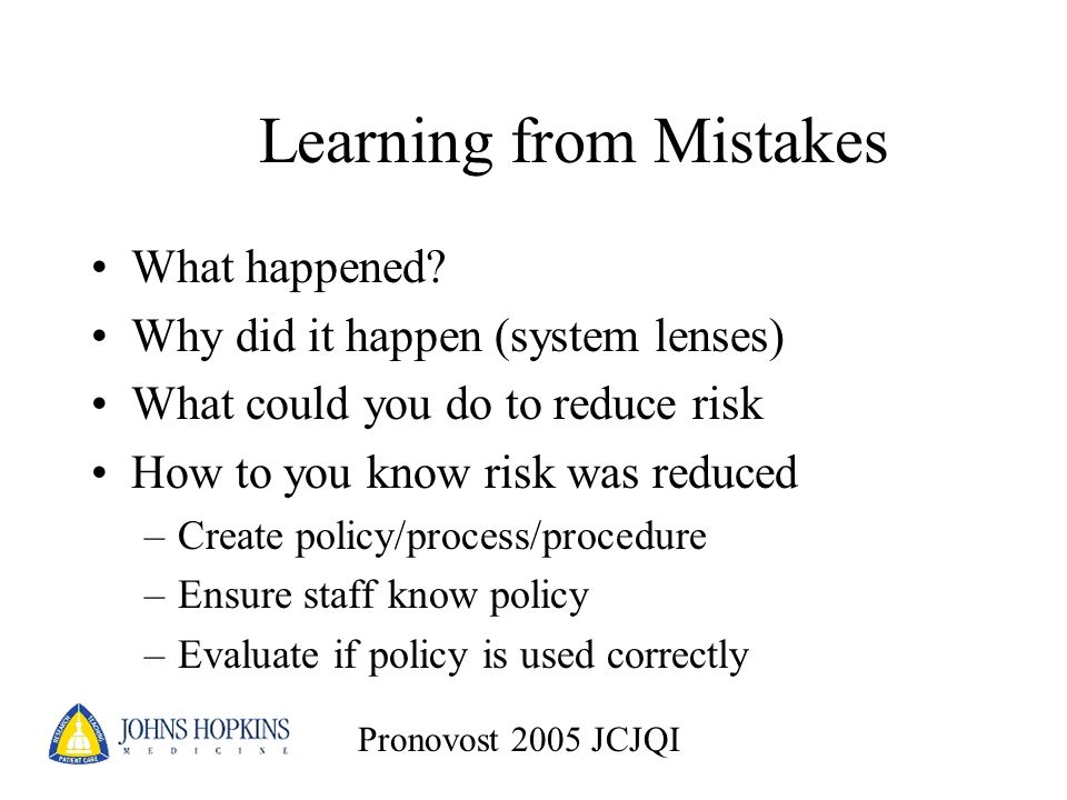 Learning from Mistakes What happened? Why did it happen (system lenses) What could you do to reduce risk How to you know risk was reduced –Create poli