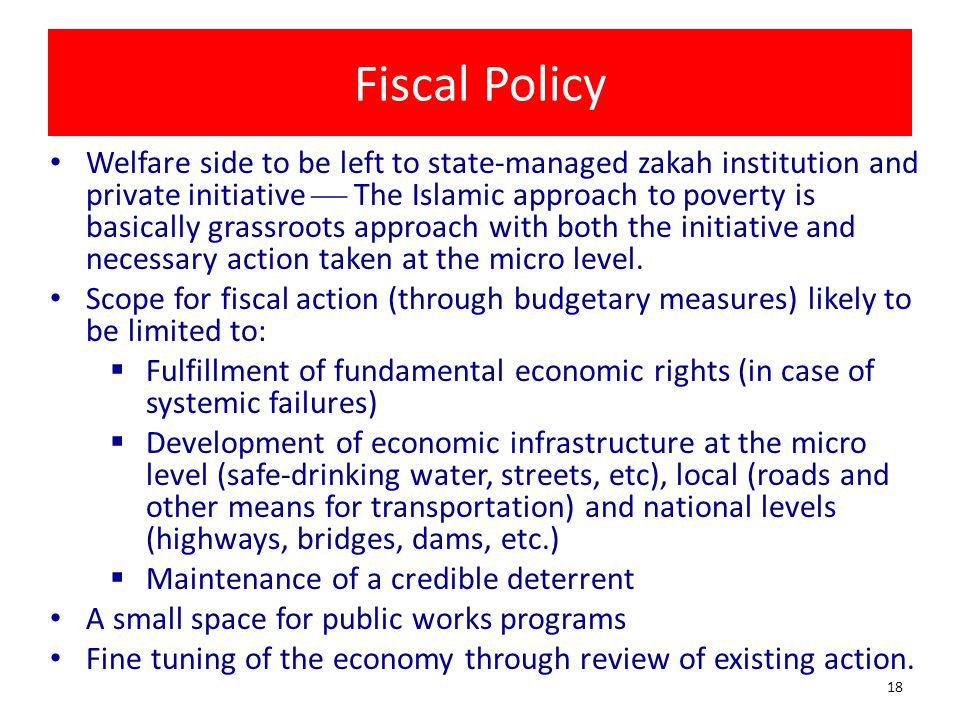 Fiscal Policy Welfare side to be left to state-managed zakah institution and private initiative The Islamic approach to poverty is basically grassroot