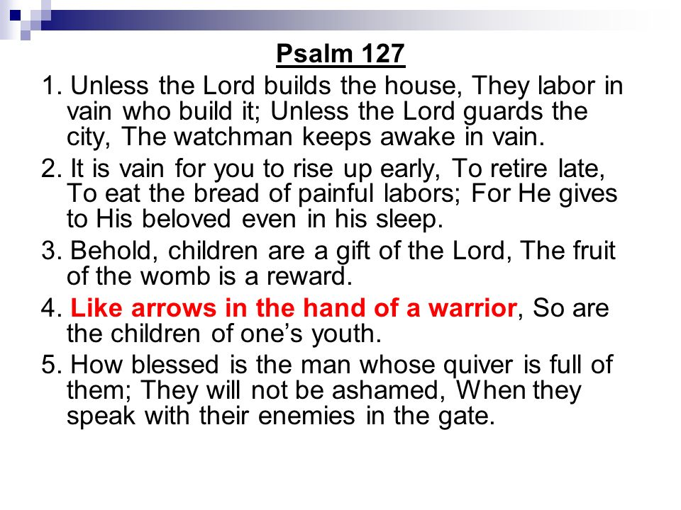 Psalm 127 1. Unless the Lord builds the house, They labor in vain who build it; Unless the Lord guards the city, The watchman keeps awake in vain. 2.