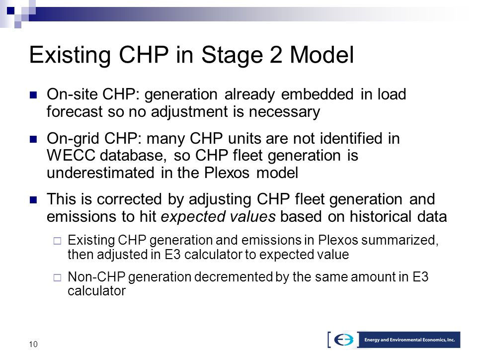 10 Existing CHP in Stage 2 Model On-site CHP: generation already embedded in load forecast so no adjustment is necessary On-grid CHP: many CHP units are not identified in WECC database, so CHP fleet generation is underestimated in the Plexos model This is corrected by adjusting CHP fleet generation and emissions to hit expected values based on historical data Existing CHP generation and emissions in Plexos summarized, then adjusted in E3 calculator to expected value Non-CHP generation decremented by the same amount in E3 calculator