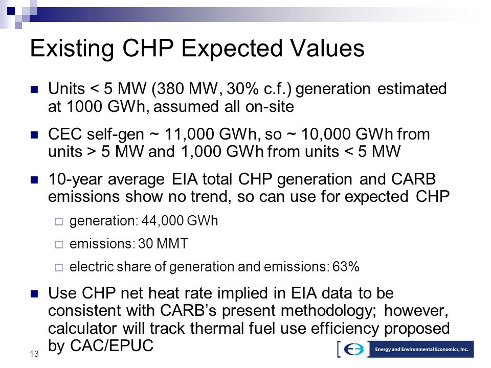 13 Existing CHP Expected Values Units < 5 MW (380 MW, 30% c.f.) generation estimated at 1000 GWh, assumed all on-site CEC self-gen ~ 11,000 GWh, so ~ 10,000 GWh from units > 5 MW and 1,000 GWh from units < 5 MW 10-year average EIA total CHP generation and CARB emissions show no trend, so can use for expected CHP generation: 44,000 GWh emissions: 30 MMT electric share of generation and emissions: 63% Use CHP net heat rate implied in EIA data to be consistent with CARBs present methodology; however, calculator will track thermal fuel use efficiency proposed by CAC/EPUC