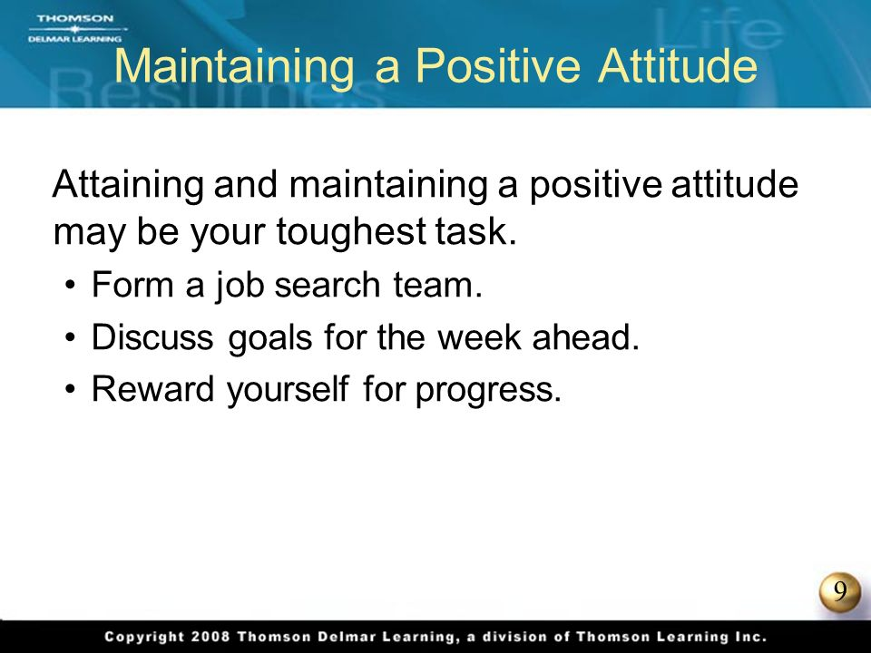 9 Maintaining a Positive Attitude Attaining and maintaining a positive attitude may be your toughest task.
