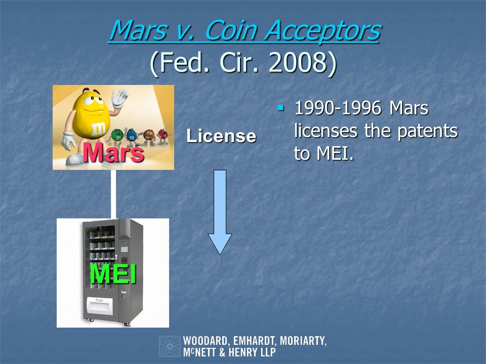 Mars v. Coin Acceptors Mars v. Coin Acceptors (Fed. Cir. 2008) Mars v. Coin Acceptors 1990-1996 Mars licenses the patents to MEI. 1990-1996 Mars licen