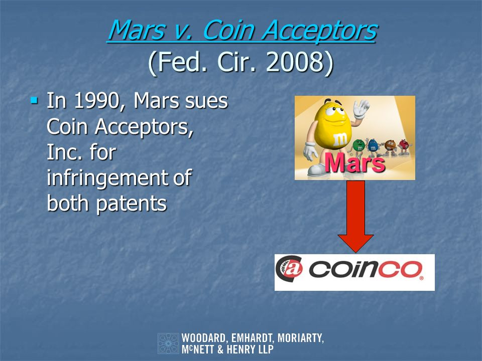 Mars v. Coin Acceptors Mars v. Coin Acceptors (Fed. Cir. 2008) Mars v. Coin Acceptors In 1990, Mars sues Coin Acceptors, Inc. for infringement of both